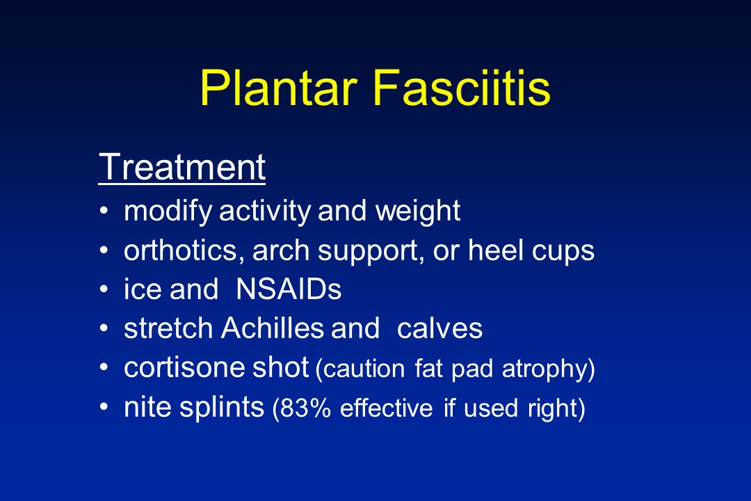 Plantar Fasciitis Treatment modify activity and weight orthotics, arch support, or heel cups ice and NSAIDs stretch Achilles and calves cortisone shot