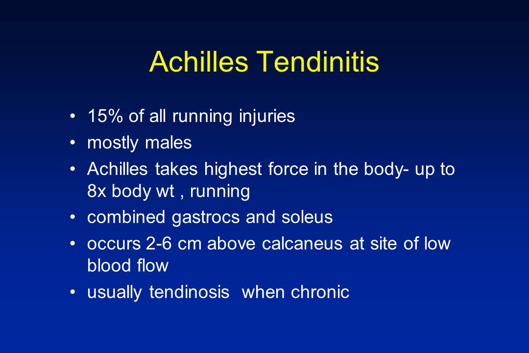 Achilles Tendinitis 15% of all running injuries mostly males Achilles takes highest force in the body- up to 8x body wt, running combined gastrocs and