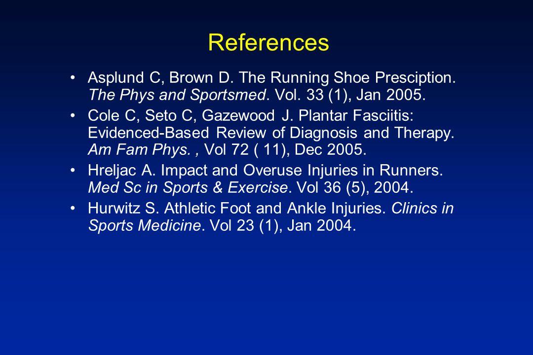 References Asplund C, Brown D. The Running Shoe Presciption. The Phys and Sportsmed. Vol. 33 (1), Jan 2005. Cole C, Seto C, Gazewood J. Plantar Fascii