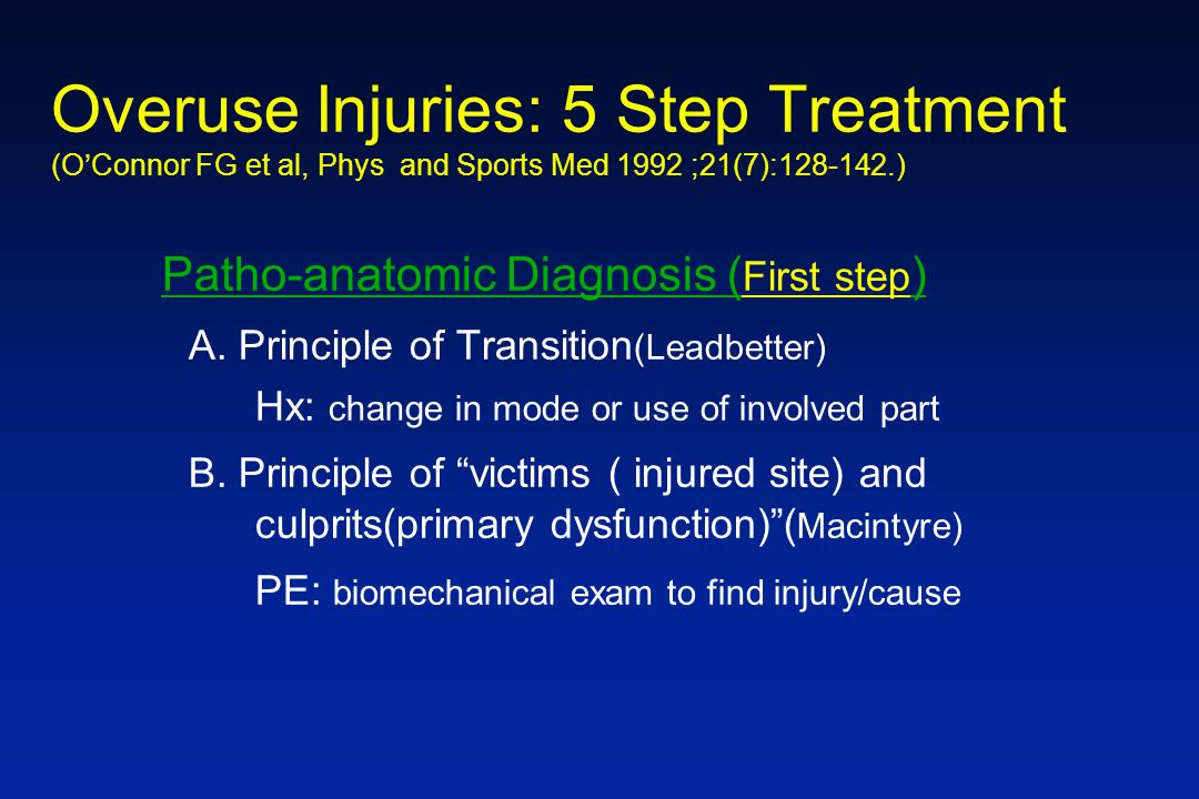 Overuse Injuries: 5 Step Treatment (OConnor FG et al, Phys and Sports Med 1992 ;21(7):128-142.) Patho-anatomic Diagnosis ( First step ) A. Principle o