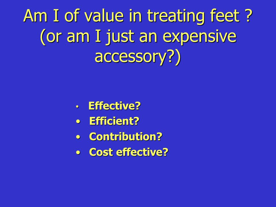 Am I of value in treating feet ? (or am I just an expensive accessory?) Effective? Effective? Efficient? Efficient? Contribution? Contribution? Cost e