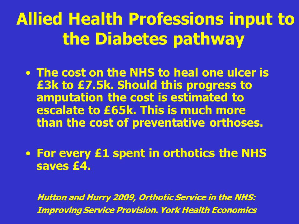 Allied Health Professions input to the Diabetes pathway The cost on the NHS to heal one ulcer is £3k to £7.5k. Should this progress to amputation the