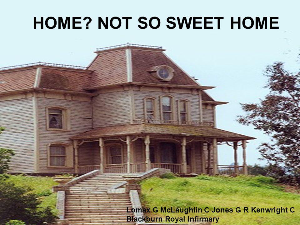 HOME? NOT SO SWEET HOME Lomax G McLaughlin C Jones G R Kenwright C Blackburn Royal Infirmary