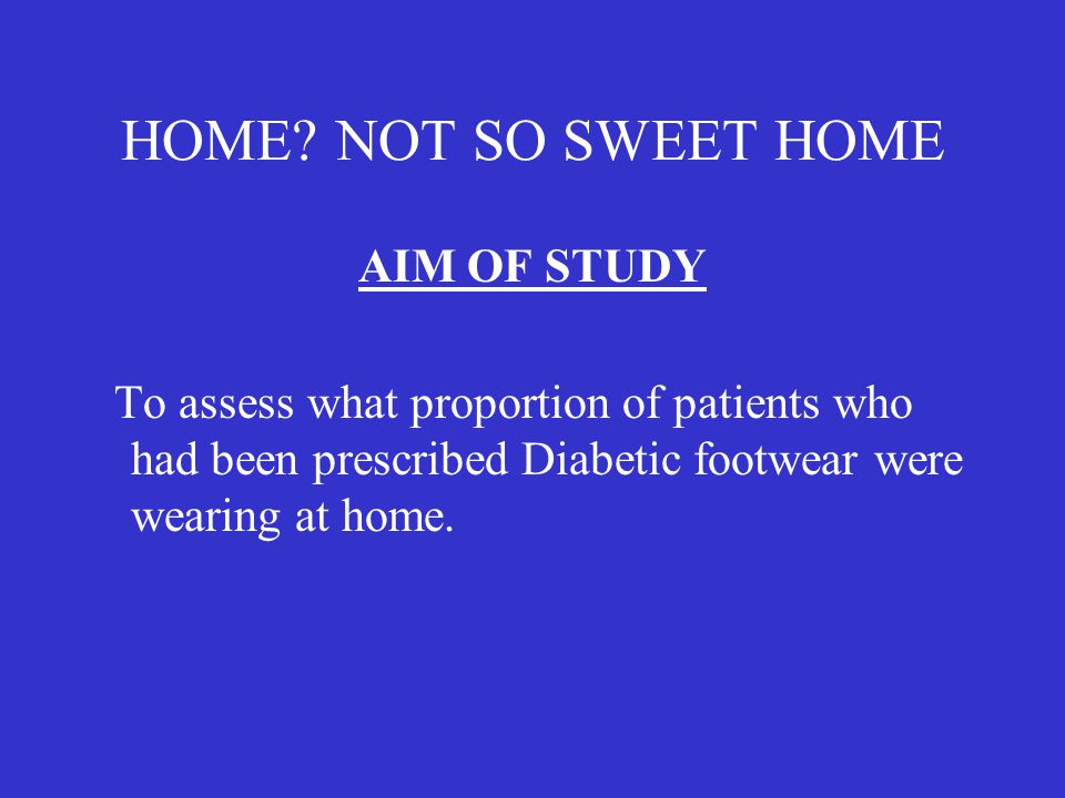 HOME? NOT SO SWEET HOME AIM OF STUDY To assess what proportion of patients who had been prescribed Diabetic footwear were wearing at home.