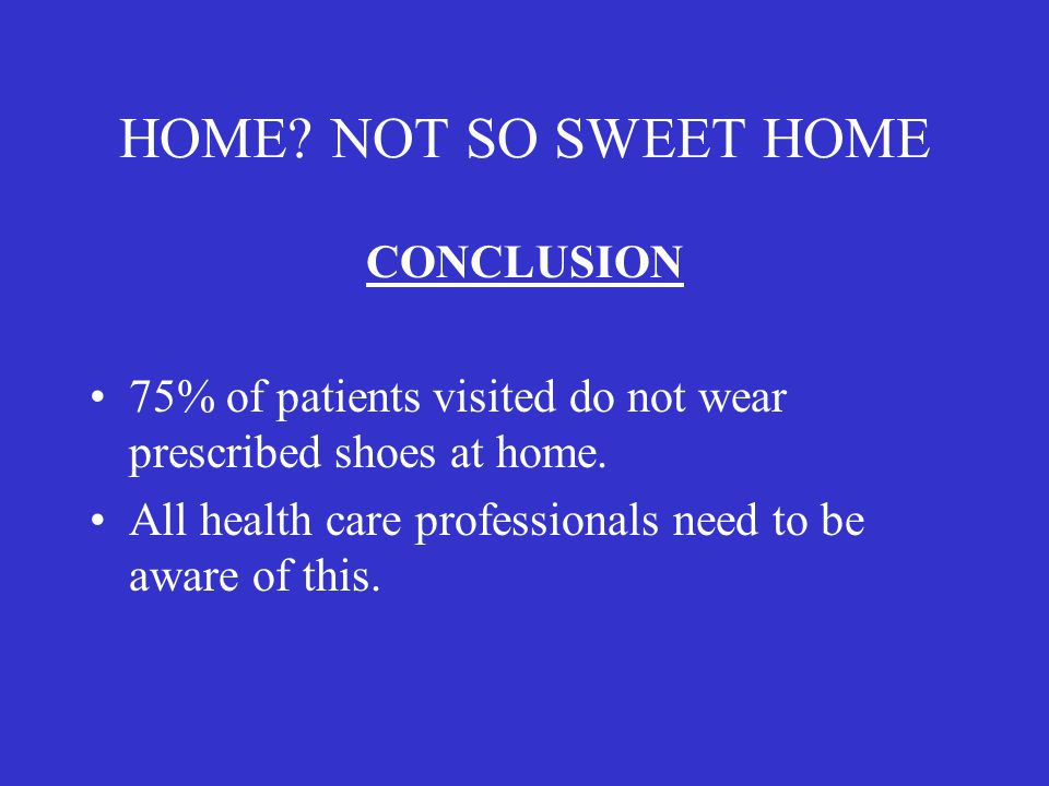 HOME? NOT SO SWEET HOME CONCLUSION 75% of patients visited do not wear prescribed shoes at home. All health care professionals need to be aware of thi