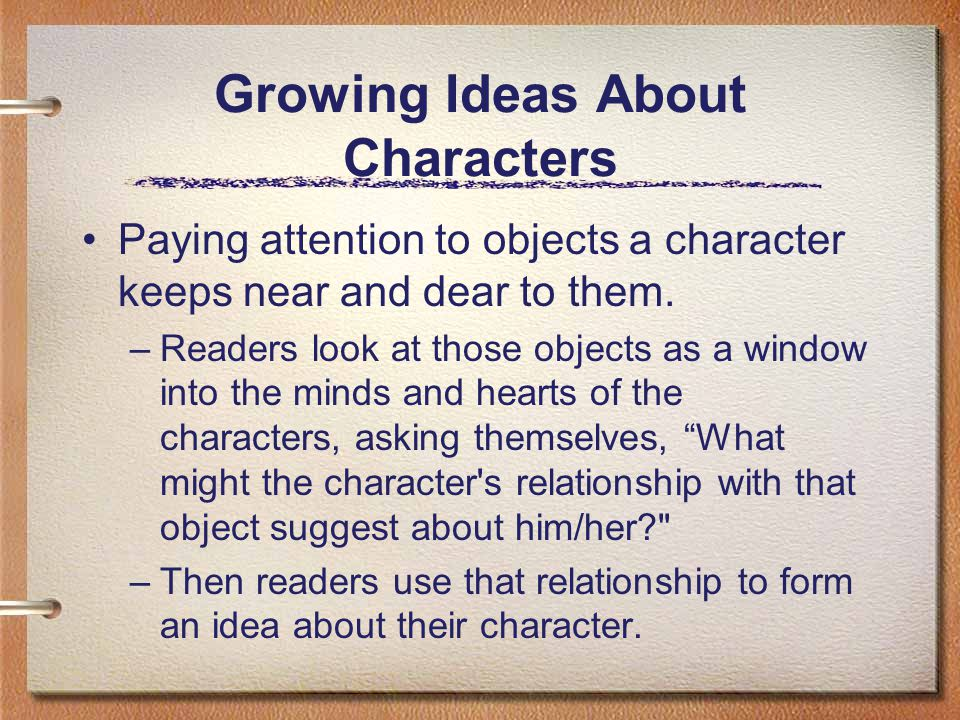 Growing Ideas About Characters Paying attention to objects a character keeps near and dear to them. –Readers look at those objects as a window into th