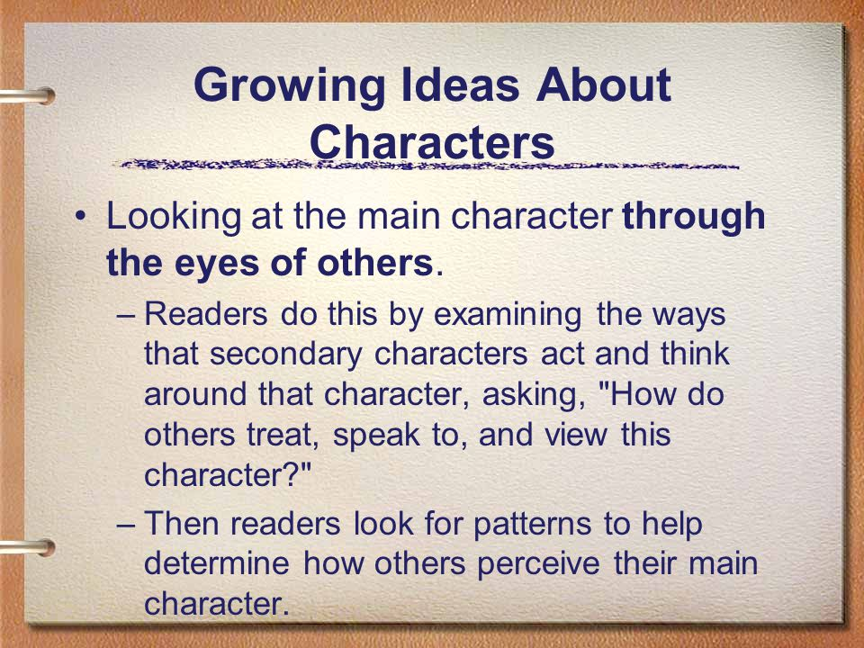 Growing Ideas About Characters Looking at the main character through the eyes of others. –Readers do this by examining the ways that secondary charact