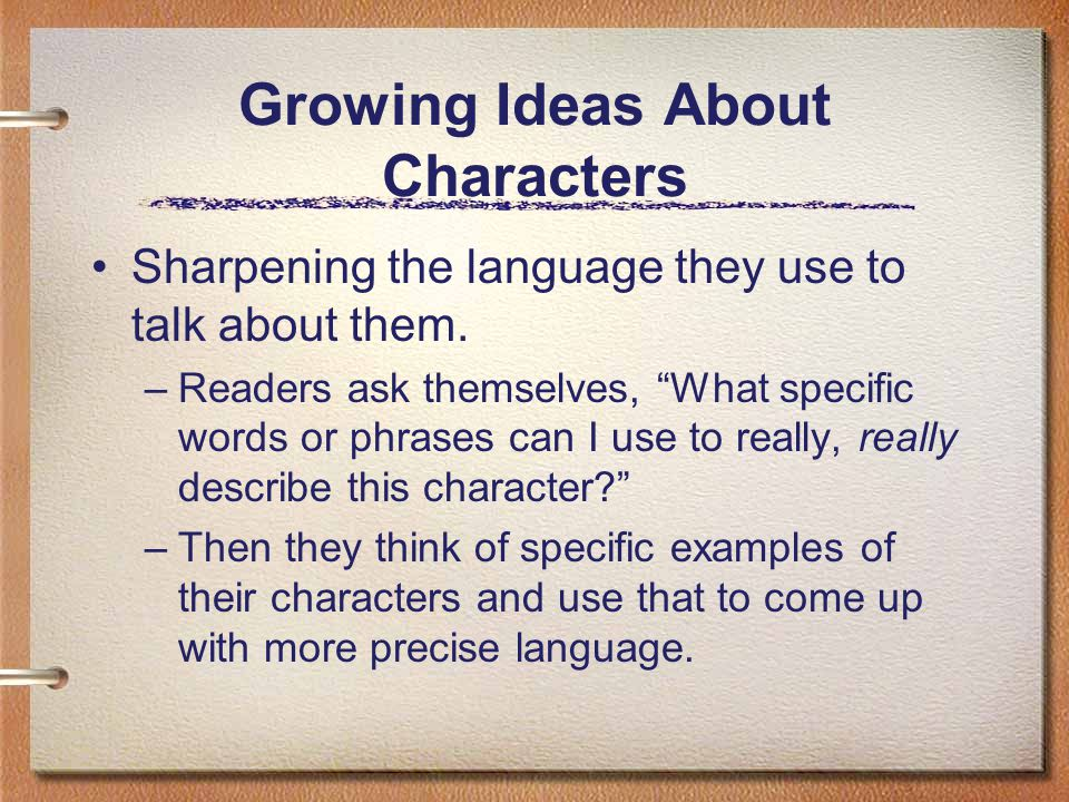 Growing Ideas About Characters Sharpening the language they use to talk about them. –Readers ask themselves, What specific words or phrases can I use