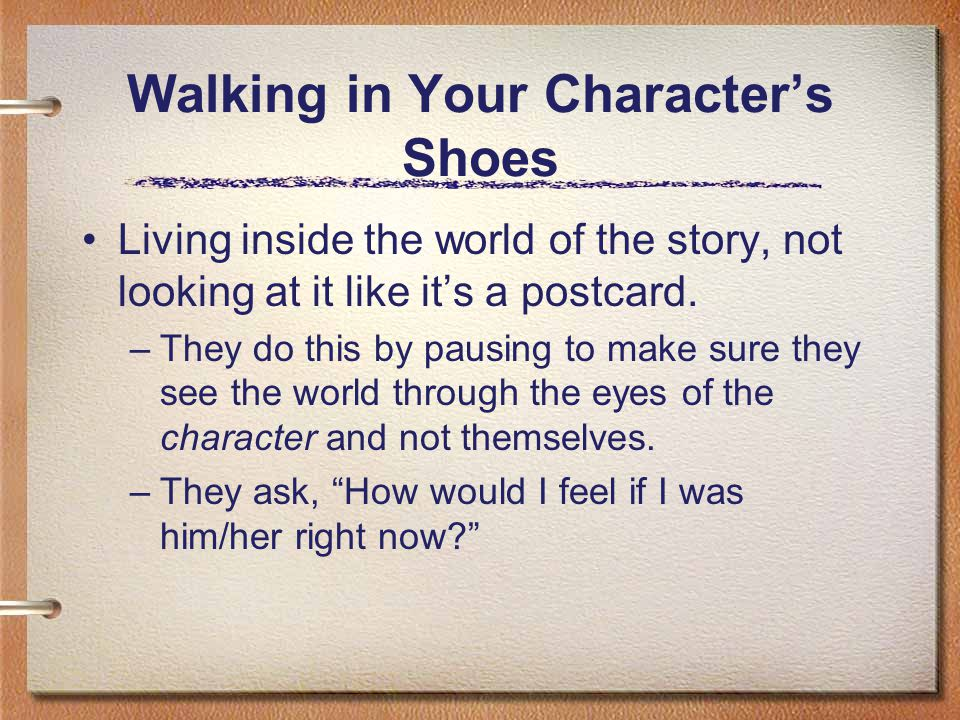 Walking in Your Characters Shoes Empathizing with the characters and what they are going through.