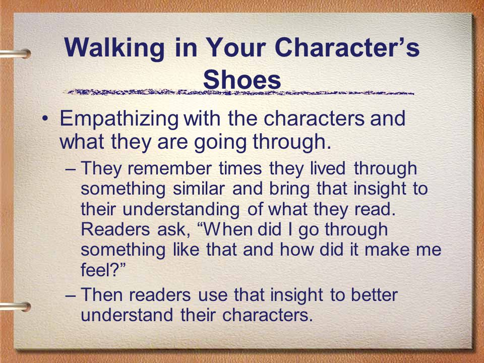 Walking in Your Characters Shoes Empathizing with the characters and what they are going through. –They remember times they lived through something si