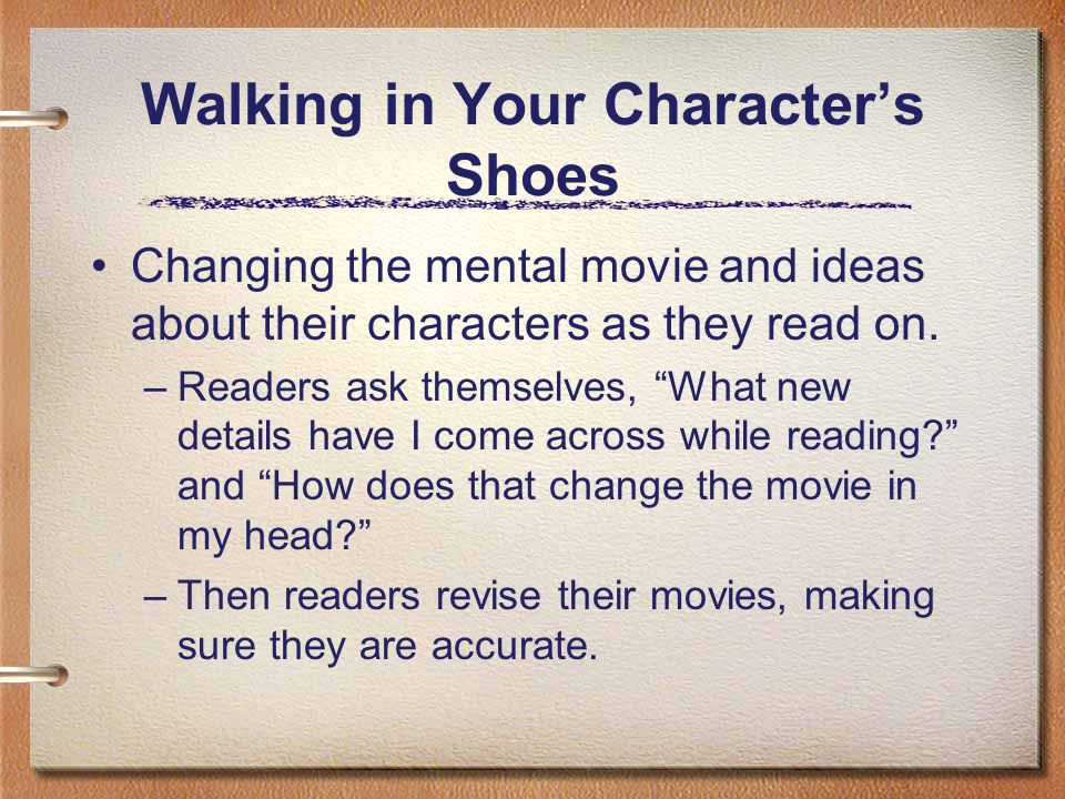Walking in Your Characters Shoes Changing the mental movie and ideas about their characters as they read on. –Readers ask themselves, What new details