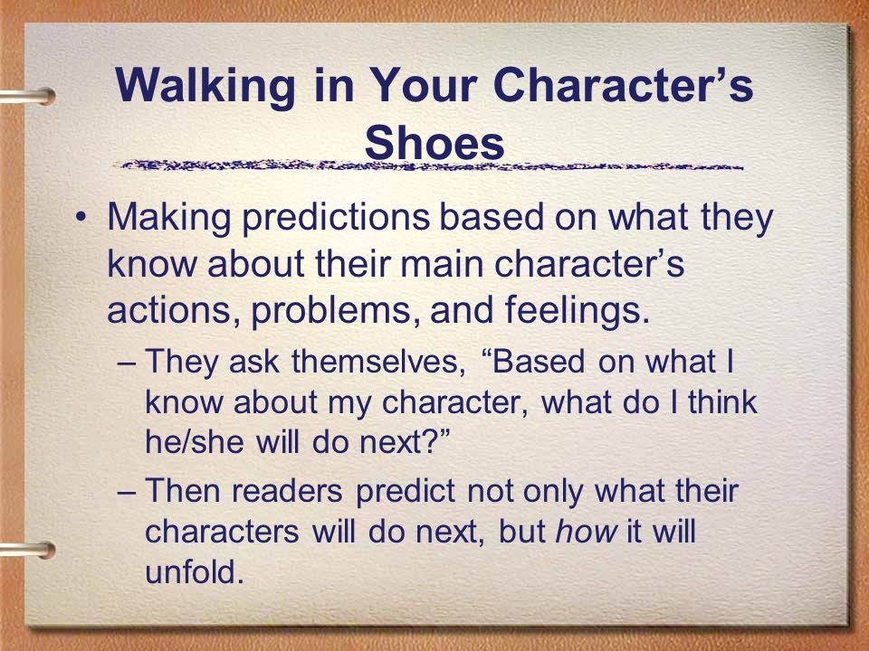 Walking in Your Characters Shoes Making predictions based on what they know about their main characters actions, problems, and feelings. –They ask the
