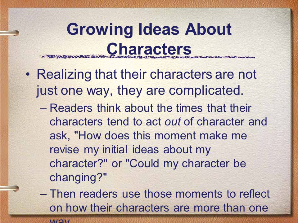 Growing Ideas About Characters Realizing that their characters are not just one way, they are complicated. –Readers think about the times that their c