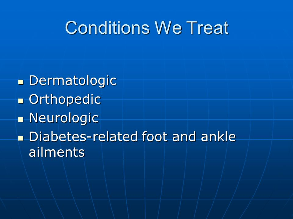 Conditions We Treat Dermatologic Dermatologic Orthopedic Orthopedic Neurologic Neurologic Diabetes-related foot and ankle ailments Diabetes-related fo
