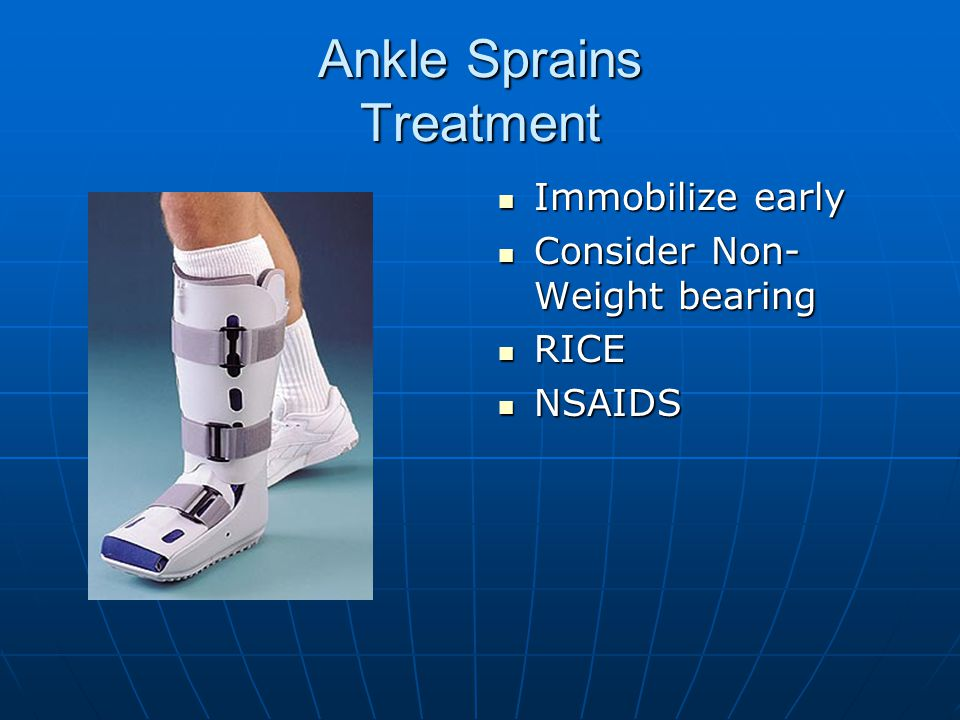 Ankle Sprains Treatment Immobilize early Immobilize early Consider Non- Weight bearing Consider Non- Weight bearing RICE RICE NSAIDS NSAIDS
