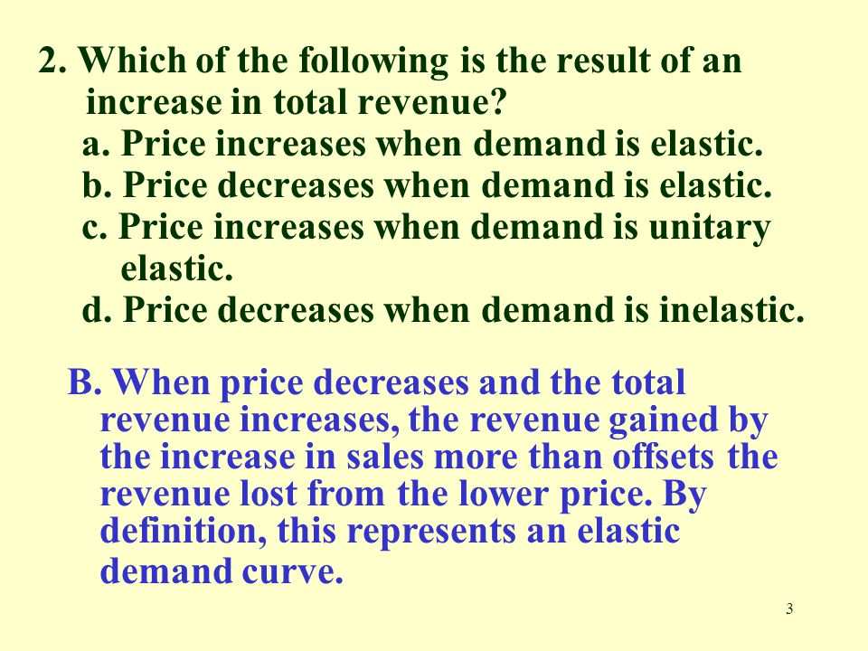 3 2. Which of the following is the result of an increase in total revenue? a. Price increases when demand is elastic. b. Price decreases when demand i