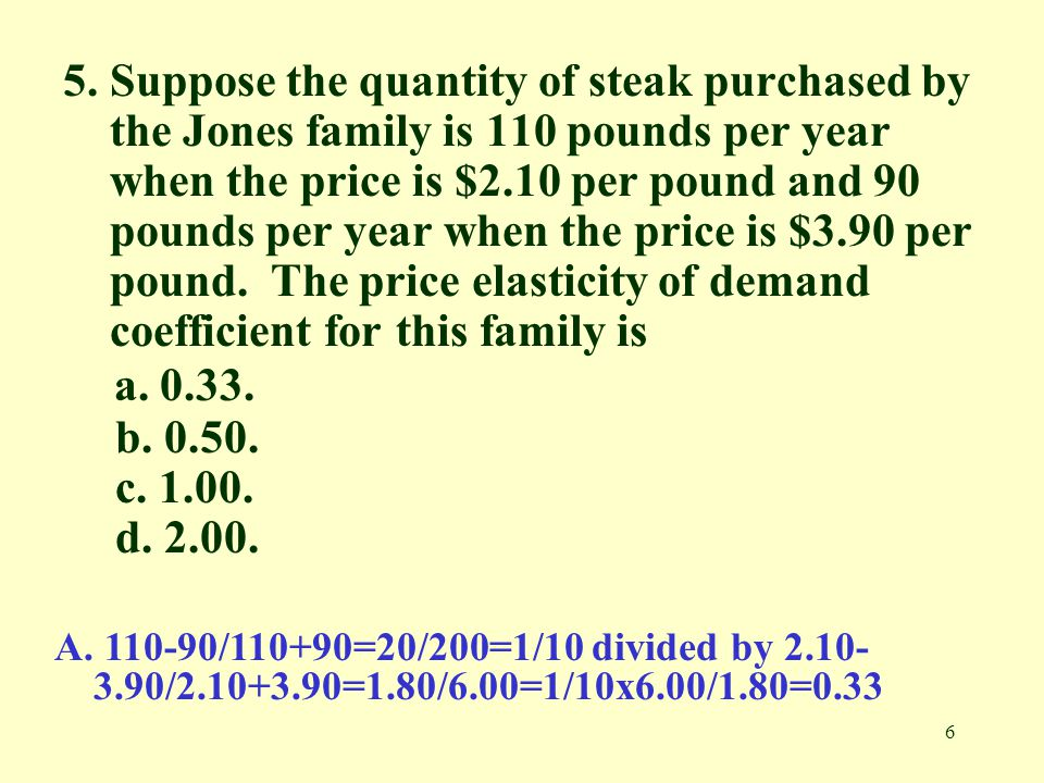 6 5. Suppose the quantity of steak purchased by the Jones family is 110 pounds per year when the price is $2.10 per pound and 90 pounds per year when