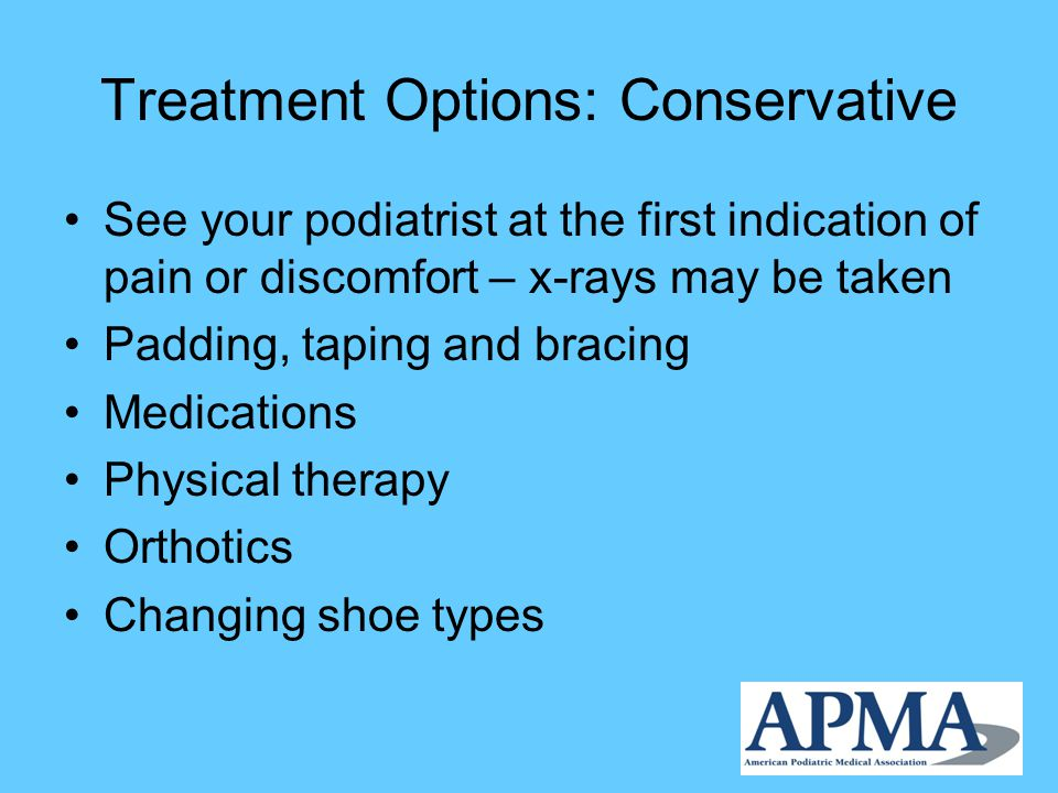Treatment Options: Conservative See your podiatrist at the first indication of pain or discomfort – x-rays may be taken Padding, taping and bracing Medications Physical therapy Orthotics Changing shoe types