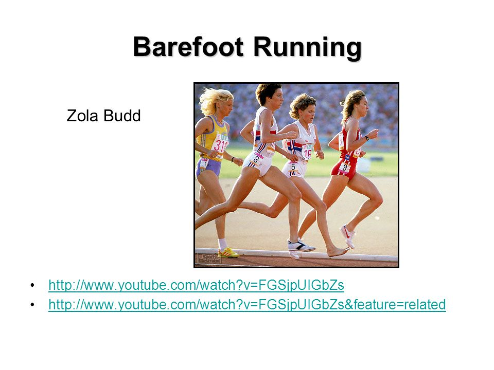 Barefoot Running http://www.youtube.com/watch?v=FGSjpUIGbZs http://www.youtube.com/watch?v=FGSjpUIGbZs&feature=related Zola Budd