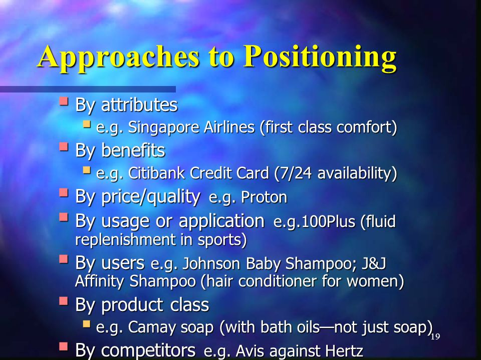 19 Approaches to Positioning By attributes By attributes e.g. Singapore Airlines (first class comfort) e.g. Singapore Airlines (first class comfort) B
