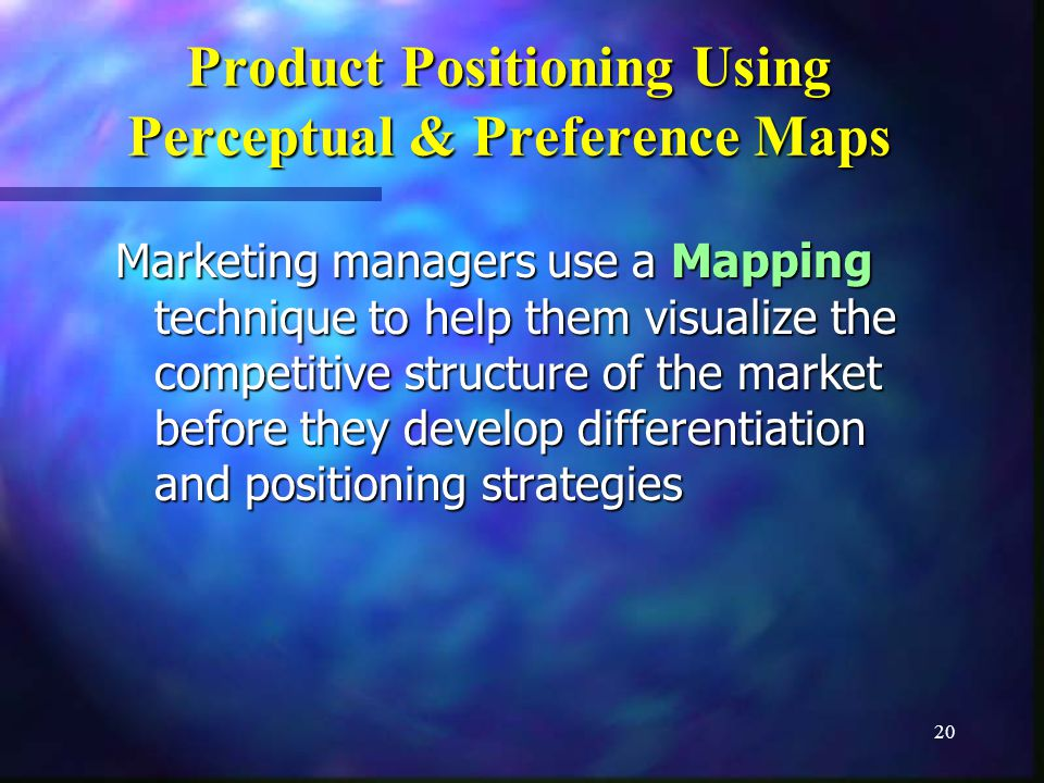 20 Product Positioning Using Perceptual & Preference Maps Marketing managers use a Mapping technique to help them visualize the competitive structure of the market before they develop differentiation and positioning strategies