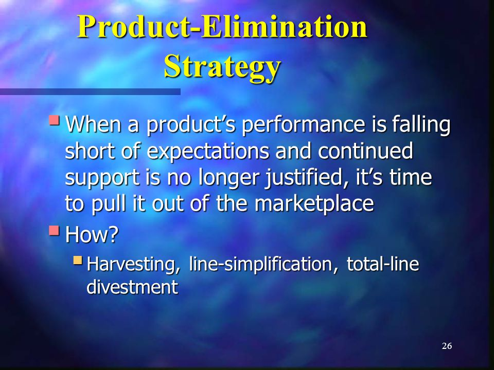 26 Product-Elimination Strategy When a products performance is falling short of expectations and continued support is no longer justified, its time to pull it out of the marketplace When a products performance is falling short of expectations and continued support is no longer justified, its time to pull it out of the marketplace How.