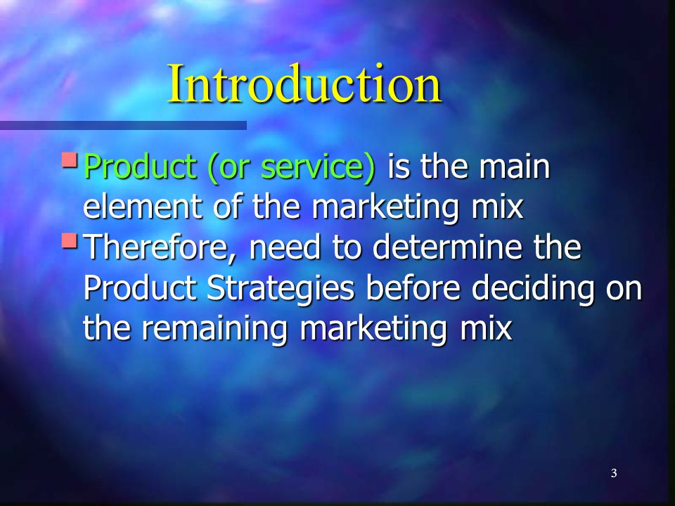 3 Introduction Product (or service) is the main element of the marketing mix Product (or service) is the main element of the marketing mix Therefore,
