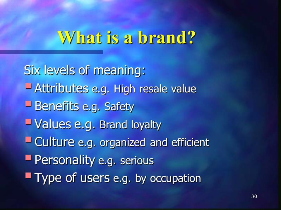30 What is a brand? Six levels of meaning: Attributes e.g. High resale value Attributes e.g. High resale value Benefits e.g. Safety Benefits e.g. Safe
