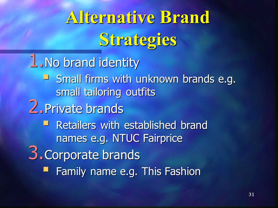 31 Alternative Brand Strategies 1. No brand identity Small firms with unknown brands e.g. small tailoring outfits Small firms with unknown brands e.g.
