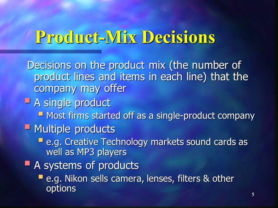 5 Product-Mix Decisions Decisions on the product mix (the number of product lines and items in each line) that the company may offer A single product A single product Most firms started off as a single-product company Most firms started off as a single-product company Multiple products Multiple products e.g.