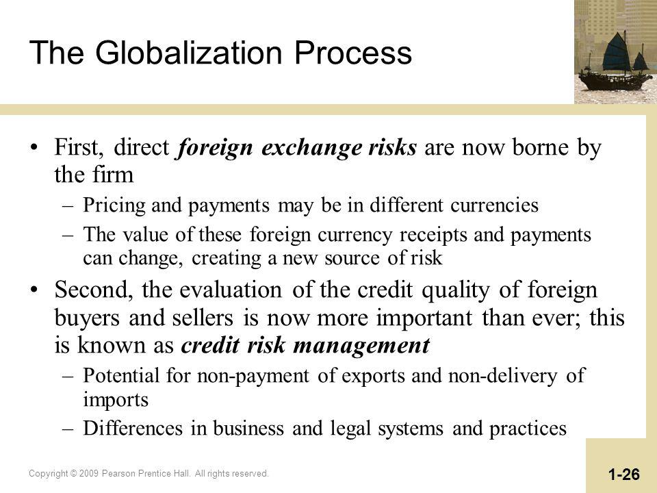 Copyright © 2009 Pearson Prentice Hall. All rights reserved. 1-26 The Globalization Process First, direct foreign exchange risks are now borne by the