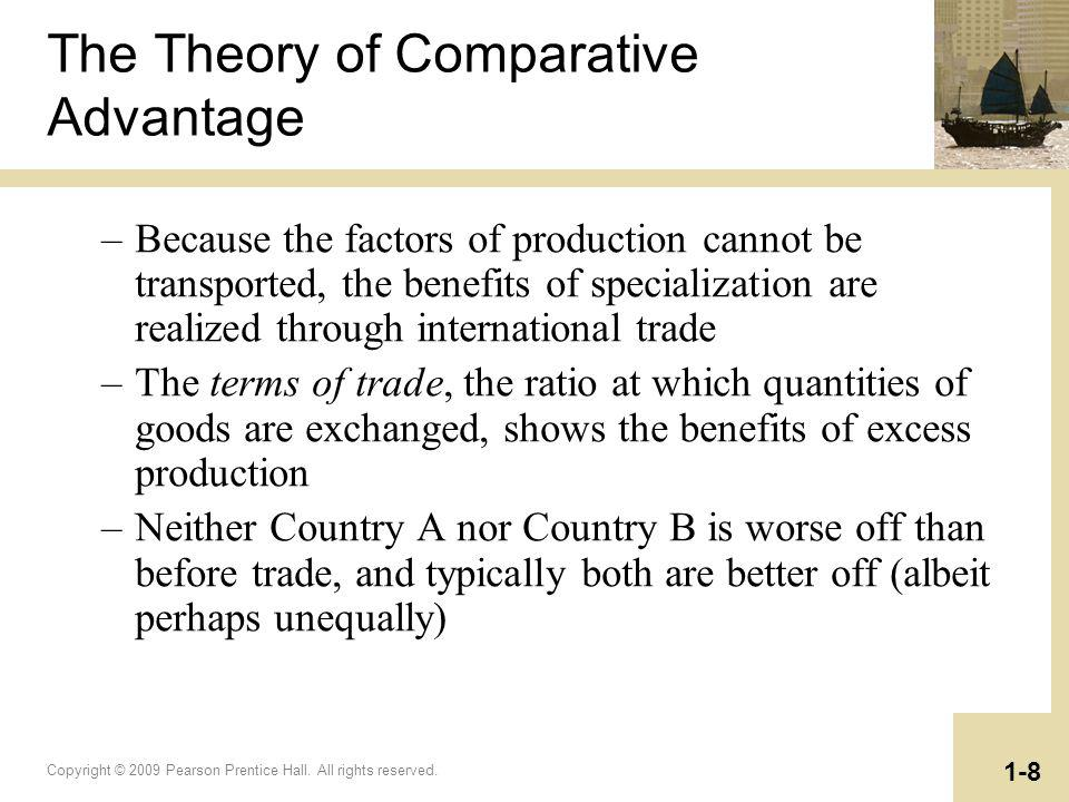 Copyright © 2009 Pearson Prentice Hall. All rights reserved. 1-8 The Theory of Comparative Advantage –Because the factors of production cannot be tran