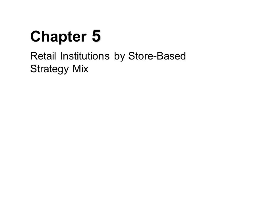 5 Chapter 5 Retail Institutions by Store-Based Strategy Mix