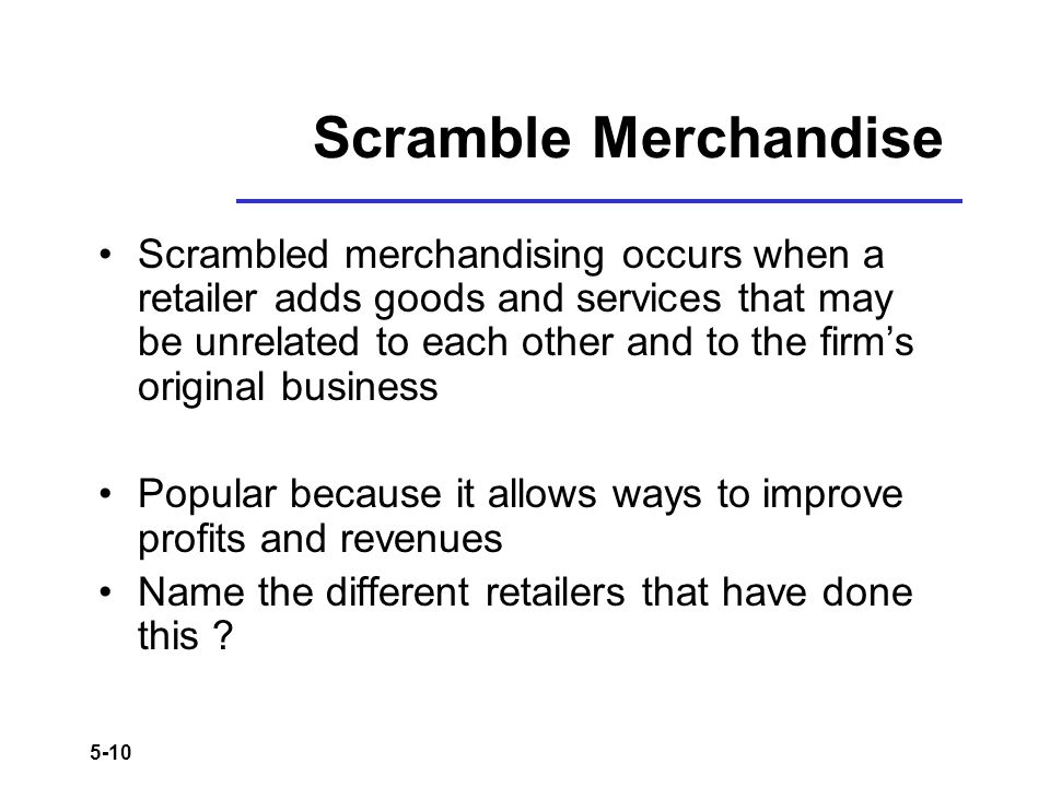 5-10 Scramble Merchandise Scrambled merchandising occurs when a retailer adds goods and services that may be unrelated to each other and to the firms