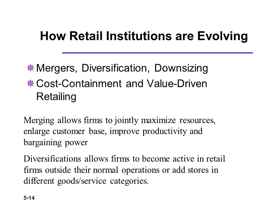 5-14 How Retail Institutions are Evolving Mergers, Diversification, Downsizing Cost-Containment and Value-Driven Retailing Merging allows firms to joi