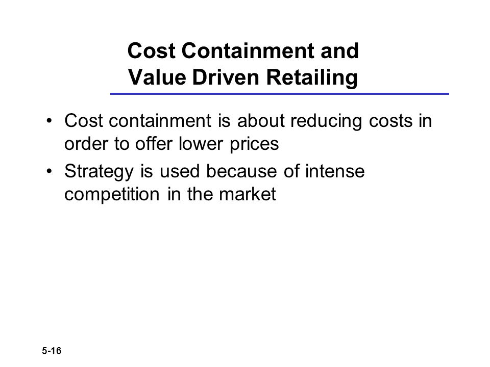 5-16 Cost Containment and Value Driven Retailing Cost containment is about reducing costs in order to offer lower prices Strategy is used because of i