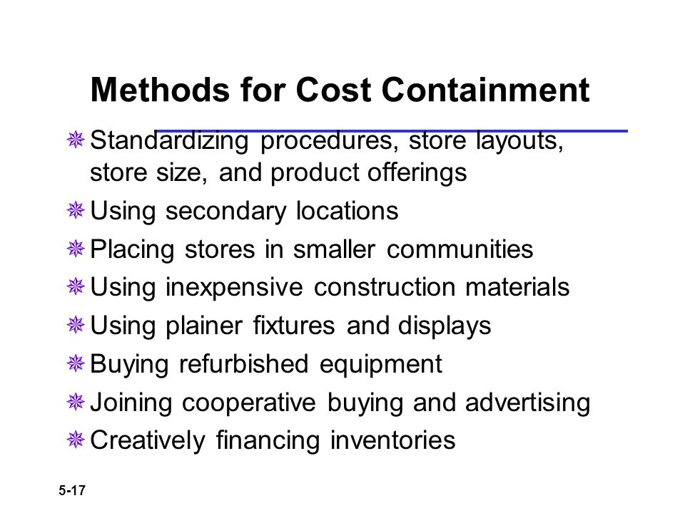 5-17 Methods for Cost Containment Standardizing procedures, store layouts, store size, and product offerings Using secondary locations Placing stores