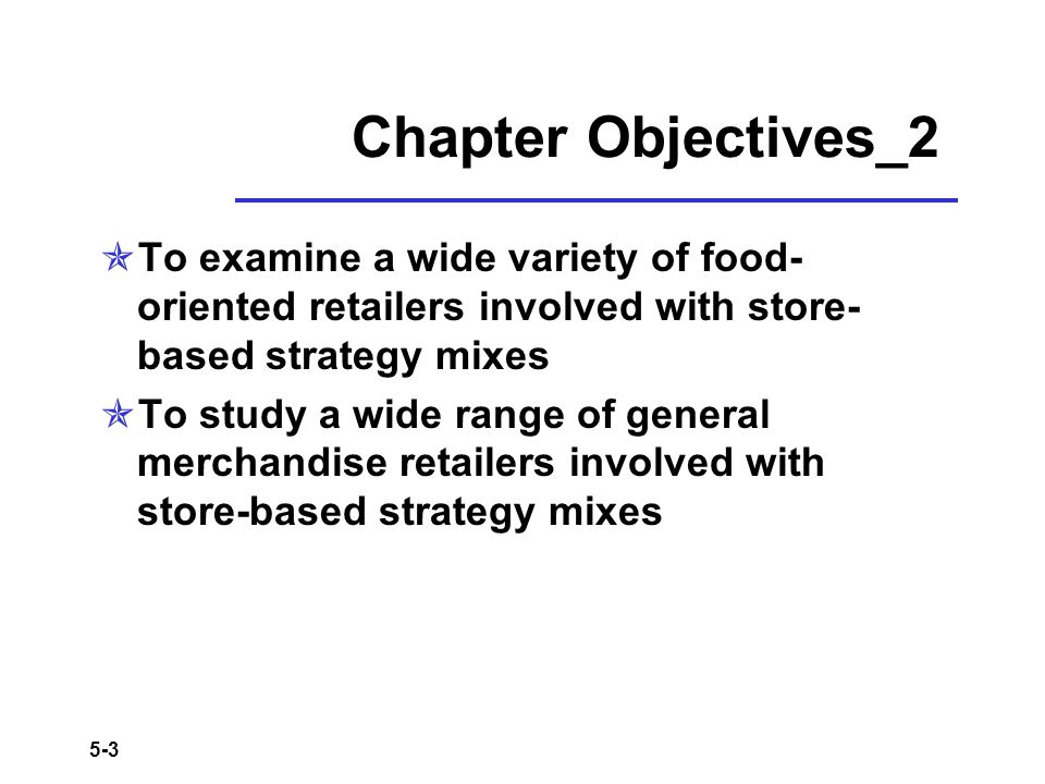 5-3 Chapter Objectives_2 To examine a wide variety of food- oriented retailers involved with store- based strategy mixes To study a wide range of gene