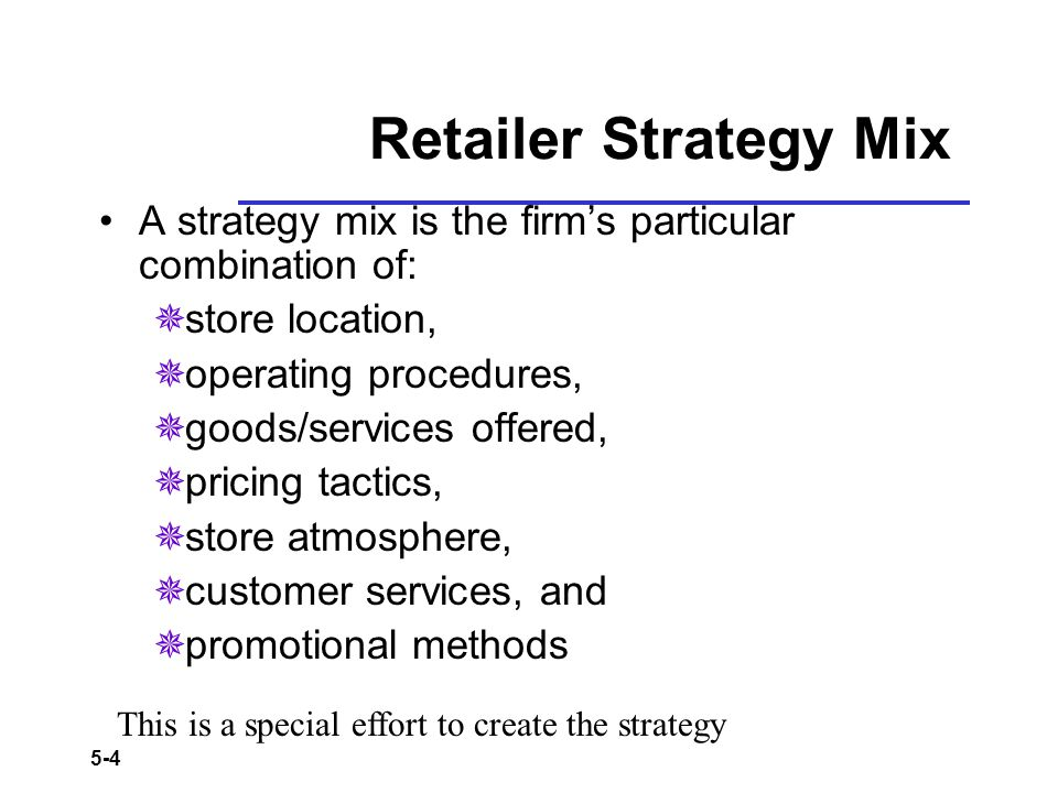 5-4 Retailer Strategy Mix A strategy mix is the firms particular combination of: store location, operating procedures, goods/services offered, pricing