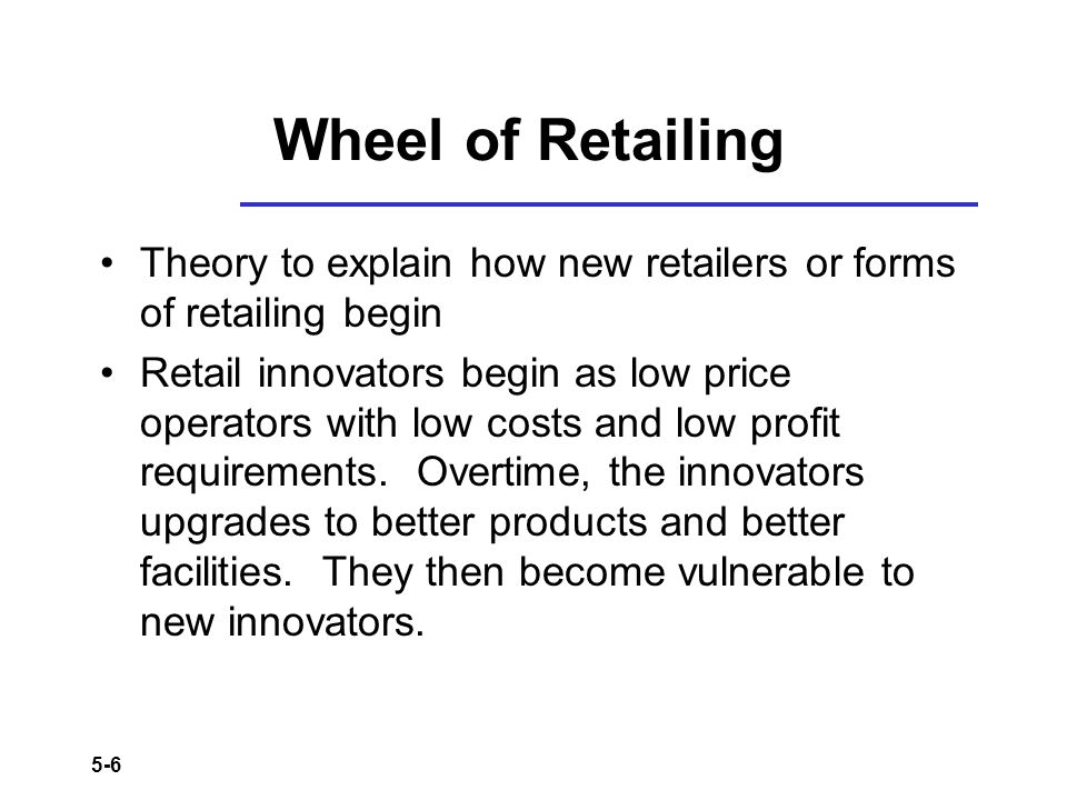 5-6 Wheel of Retailing Theory to explain how new retailers or forms of retailing begin Retail innovators begin as low price operators with low costs a