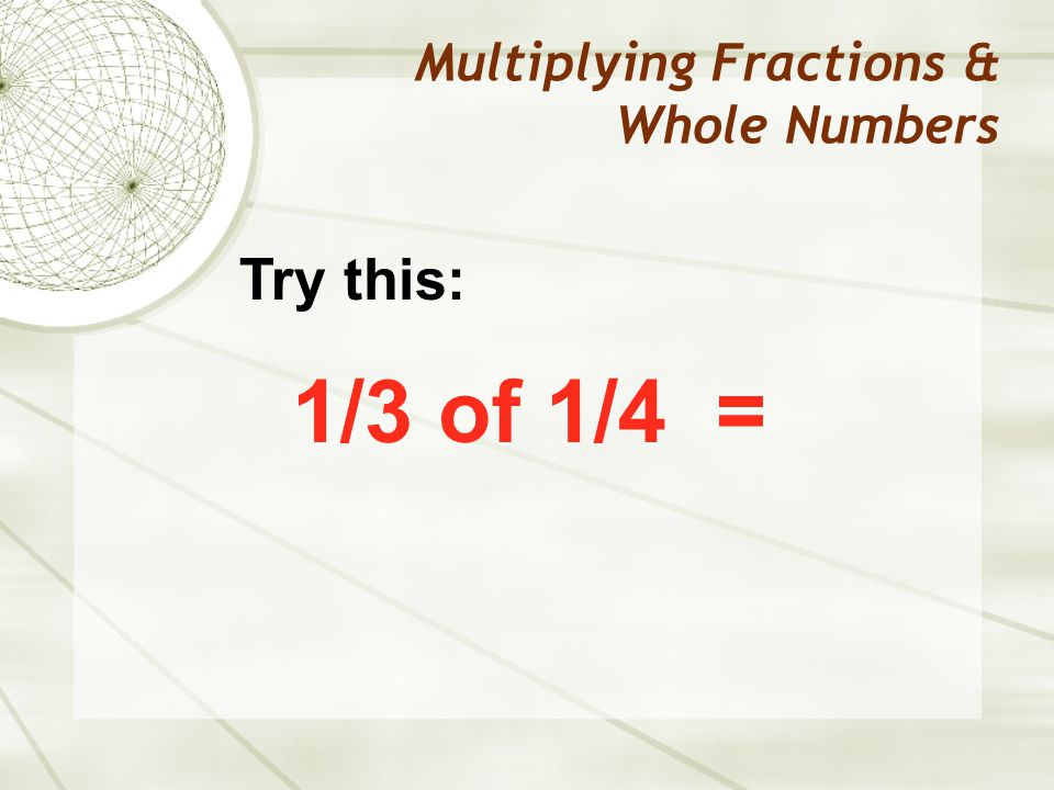 Multiplying Fractions & Whole Numbers 1/3 of 1/4 = Try this: