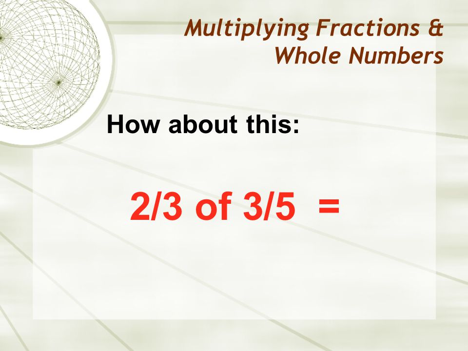 Multiplying Fractions & Whole Numbers 2/3 of 3/5 = How about this: