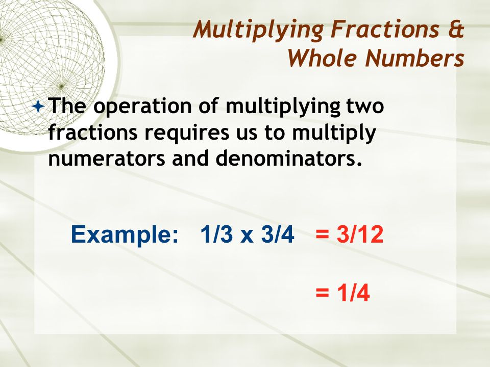 The operation of multiplying two fractions requires us to multiply numerators and denominators. Multiplying Fractions & Whole Numbers Example: 1/3 x 3