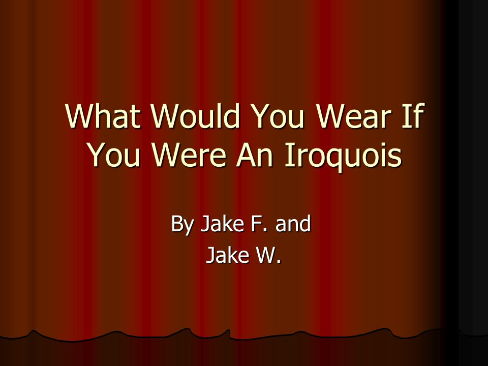 What Would You Wear If You Were An Iroquois By Jake F. and Jake W.