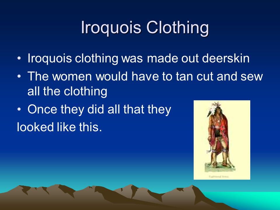 Iroquois Clothing Iroquois Clothing Iroquois clothing was made out deerskin The women would have to tan cut and sew all the clothing Once they did all that they looked like this.