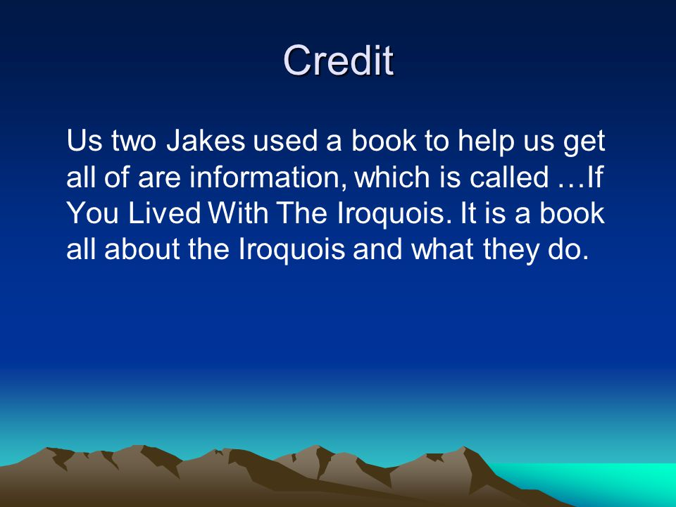 Credit Us two Jakes used a book to help us get all of are information, which is called …If You Lived With The Iroquois.