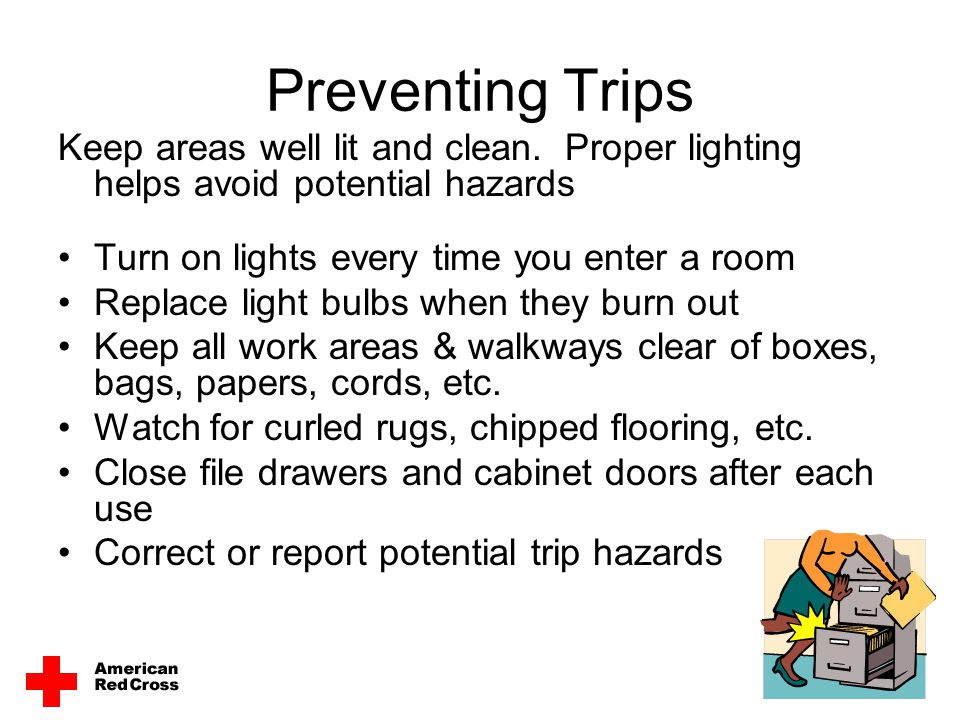 Preventing Trips Keep areas well lit and clean. Proper lighting helps avoid potential hazards Turn on lights every time you enter a room Replace light
