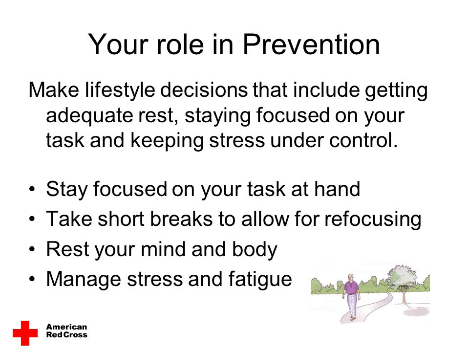 Your role in Prevention Make lifestyle decisions that include getting adequate rest, staying focused on your task and keeping stress under control. St