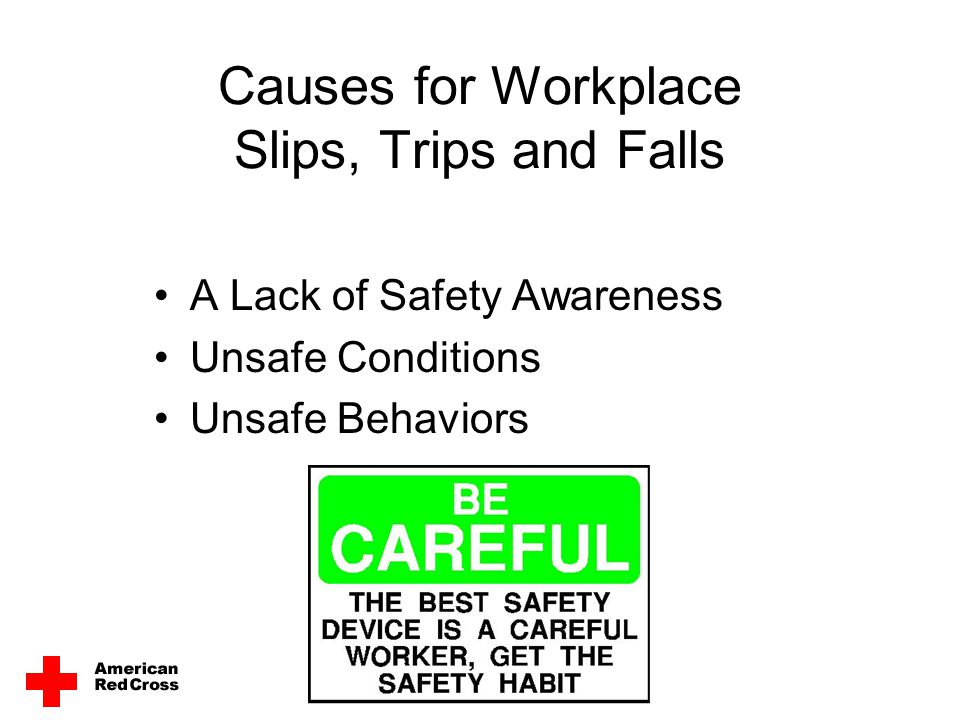 Causes for Workplace Slips, Trips and Falls A Lack of Safety Awareness Unsafe Conditions Unsafe Behaviors