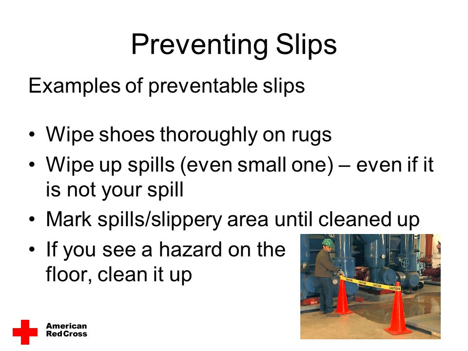Preventing Slips Examples of preventable slips Wipe shoes thoroughly on rugs Wipe up spills (even small one) – even if it is not your spill Mark spill